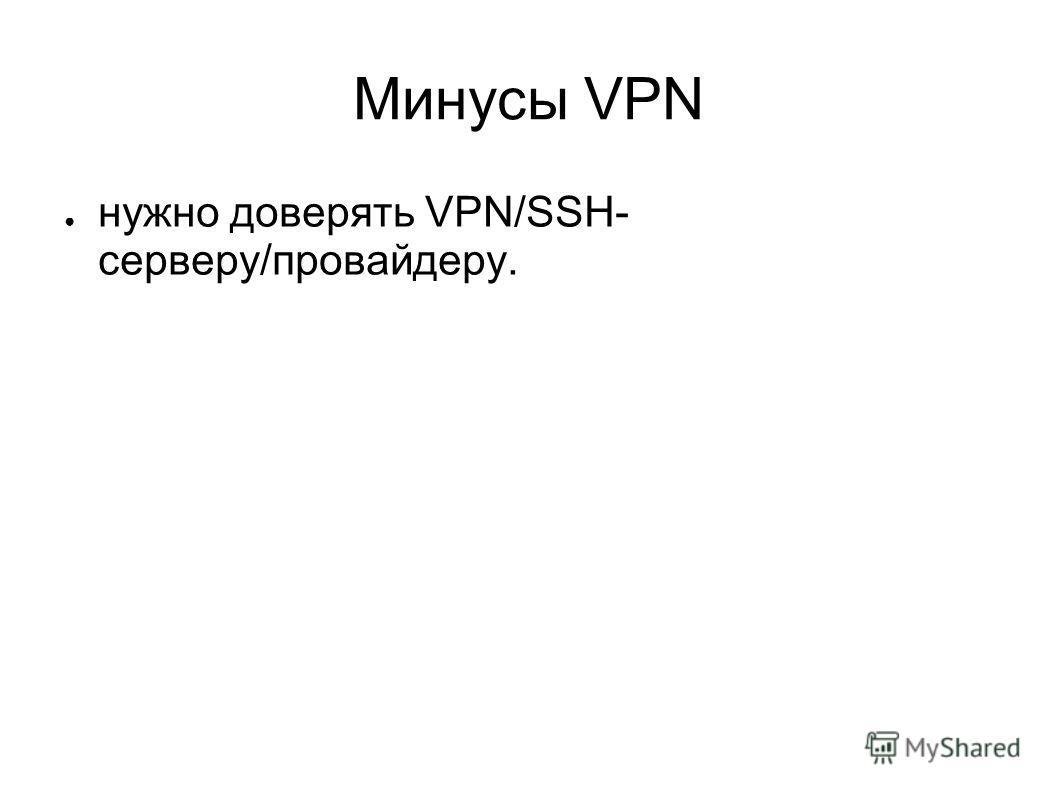 Минусы VPN нужно доверять VPN/SSH- серверу/провайдеру.