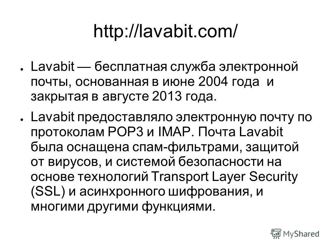http://lavabit.com/ Lavabit бесплатная служба электронной почты, основанная в июне 2004 года и закрытая в августе 2013 года. Lavabit предоставляло электронную почту по протоколам POP3 и IMAP. Почта Lavabit была оснащена спам-фильтрами, защитой от вир