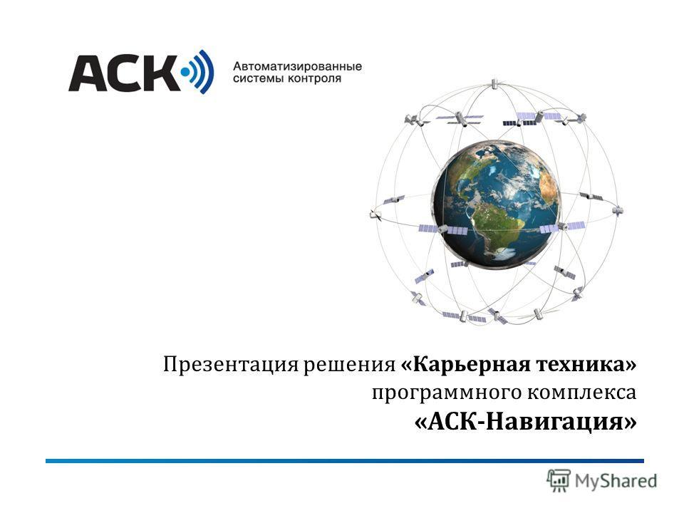 Презентация решения «Карьерная техника» программного комплекса «АСК-Навигация»