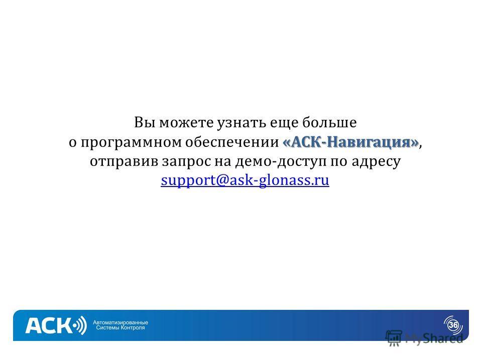 «АСК-Навигация» Вы можете узнать еще больше о программном обеспечении «АСК-Навигация», отправив запрос на демо-доступ по адресу support@ask-glonass.ru support@ask-glonass.ru 36