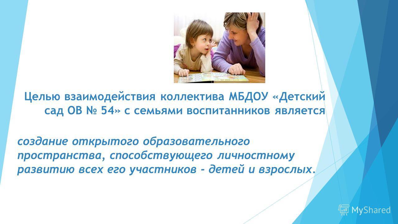Целью взаимодействия коллектива МБДОУ «Детский сад ОВ 54» с семьями воспитанников является создание открытого образовательного пространства, способствующего личностному развитию всех его участников - детей и взрослых.