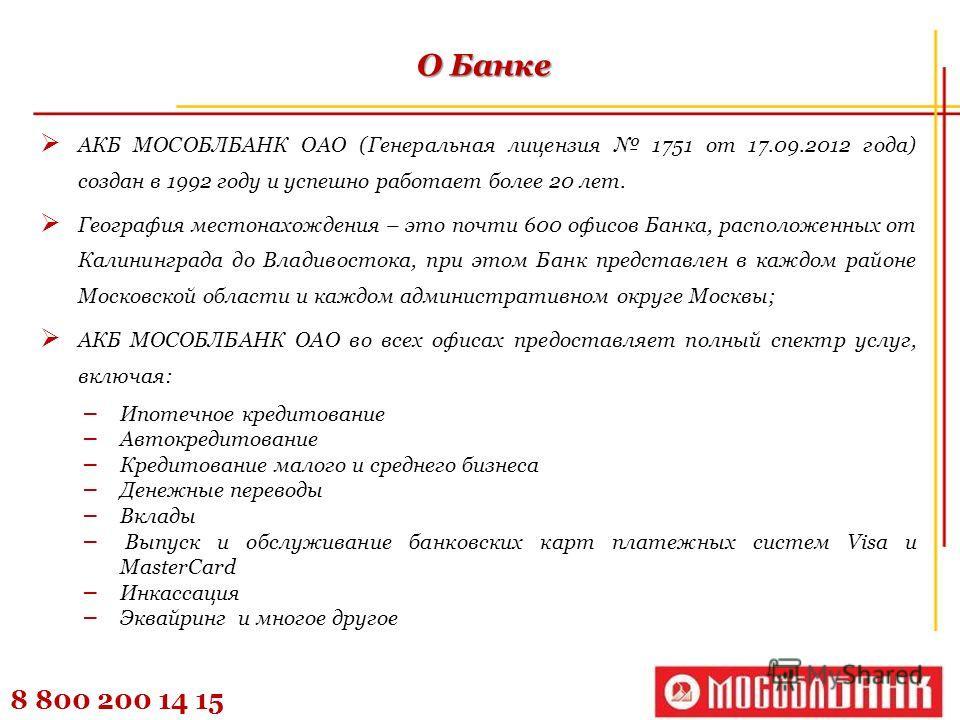8 800 200 14 15 О Банке АКБ МОСОБЛБАНК ОАО (Генеральная лицензия 1751 от 17.09.2012 года) создан в 1992 году и успешно работает более 20 лет. География местонахождения – это почти 600 офисов Банка, расположенных от Калининграда до Владивостока, при э