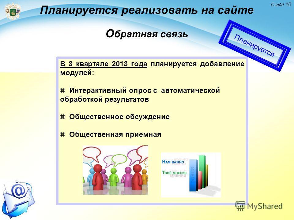 Слайд 10 В 3 квартале 2013 года планируется добавление модулей: Интерактивный опрос с автоматической обработкой результатов Общественное обсуждение Общественная приемная Планируется реализовать на сайте О братная связь Планируется