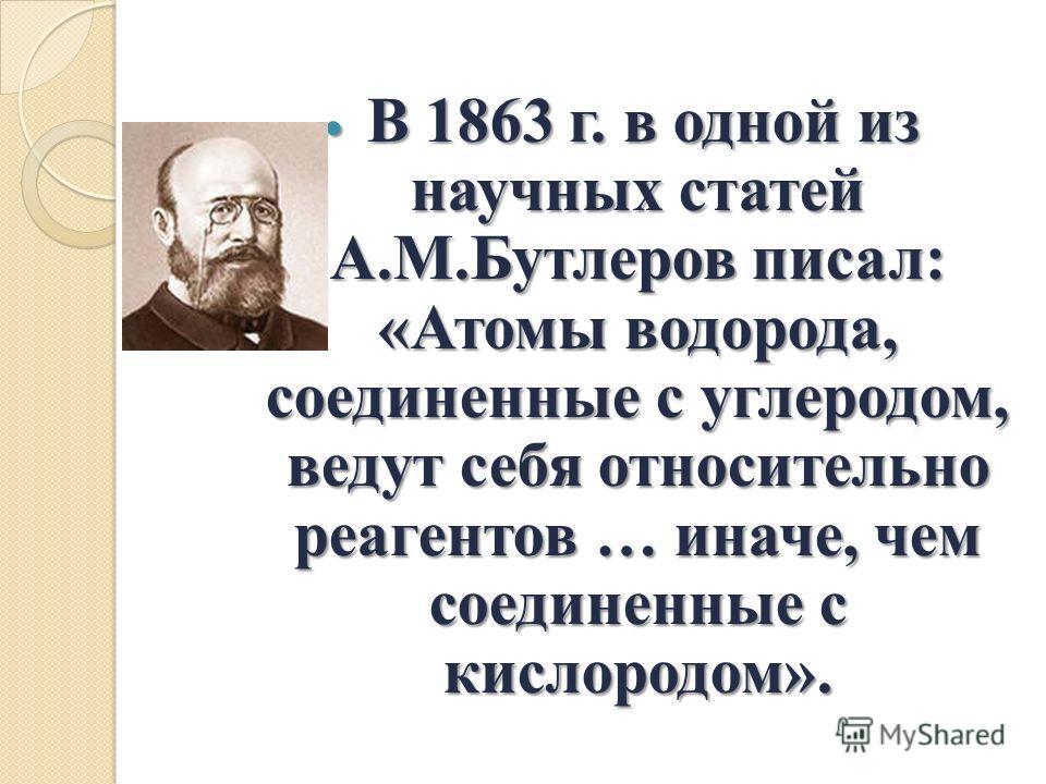 В 1863 г. в одной из научных статей А.М.Бутлеров писал: «Атомы водорода, соединенные с углеродом, ведут себя относительно реагентов … иначе, чем соединенные с кислородом». В 1863 г. в одной из научных статей А.М.Бутлеров писал: «Атомы водорода, соеди