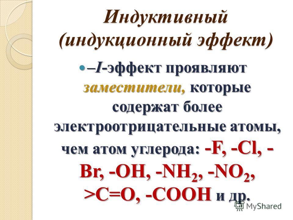 Индуктивный (индукционный эффект) –I-эффект проявляют заместители, которые содержат более электроотрицательные атомы, чем атом углерода: -F, -Cl, - Br, -OH, -NH 2, -NO 2, >C=O, -COOH и др. –I-эффект проявляют заместители, которые содержат более элект