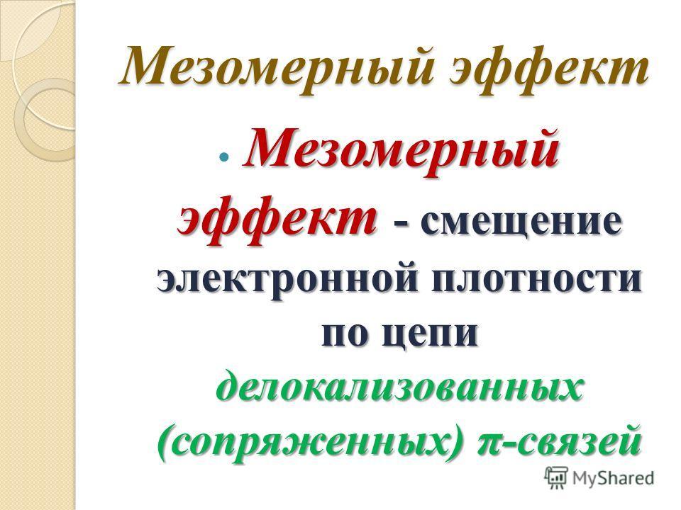 Мезомерный эффект Мезомерный эффект - смещение электронной плотности по цепи делокализованных (сопряженных) π-связей