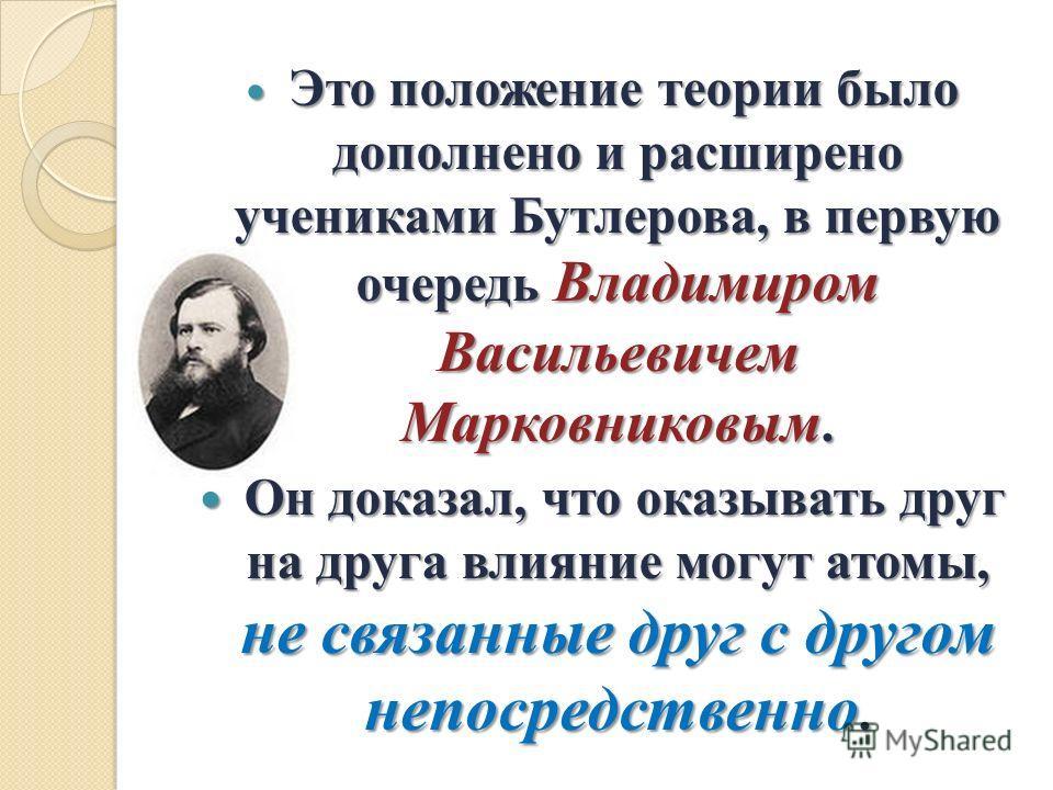 Это положение теории было дополнено и расширено учениками Бутлерова, в первую очередь Владимиром Васильевичем Марковниковым. Это положение теории было дополнено и расширено учениками Бутлерова, в первую очередь Владимиром Васильевичем Марковниковым.