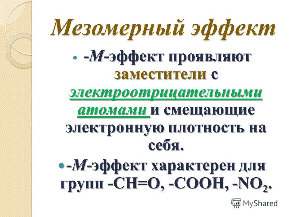 -М-эффект проявляют заместители с электроотрицательными атомами и смещающие электронную плотность на себя. -М-эффект характерен для групп -CH=O, -COOH, -NO 2. -М-эффект характерен для групп -CH=O, -COOH, -NO 2.