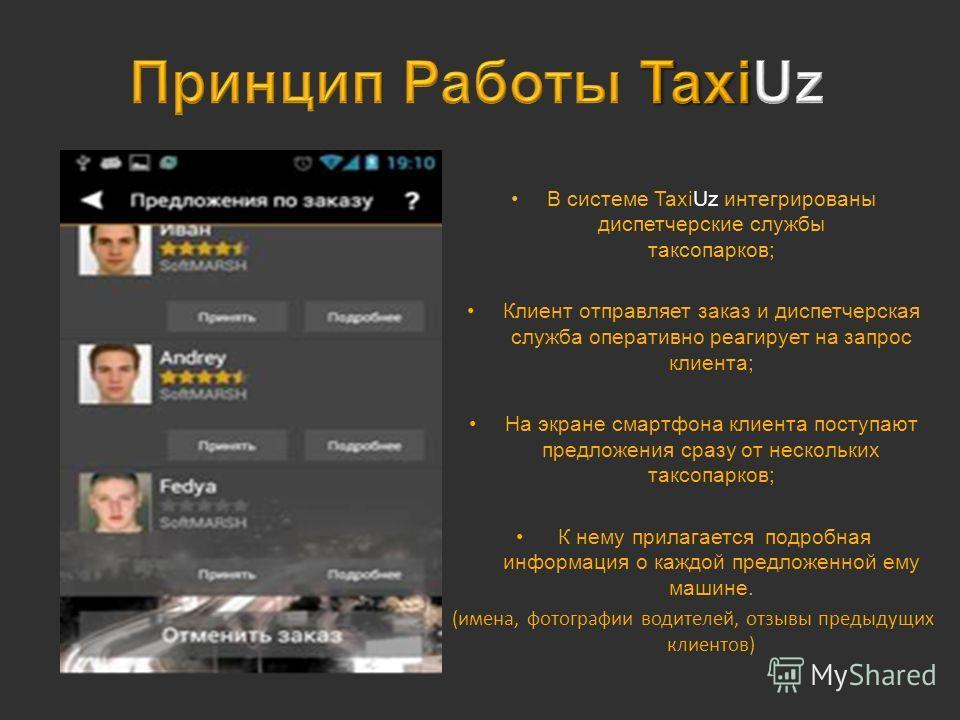 В системе TaxiUz интегрированы диспетчерские службы таксопарков; Клиент отправляет заказ и диспетчерская служба оперативно реагирует на запрос клиента; На экране смартфона клиента поступают предложения сразу от нескольких таксопарков; К нему прилагае