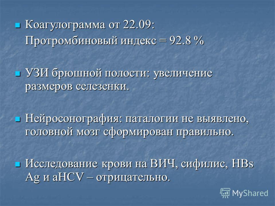 Коагулограмма от 22.09: Коагулограмма от 22.09: Протромбиновый индекс = 92.8 % Протромбиновый индекс = 92.8 % УЗИ брюшной полости: увеличение размеров селезенки. УЗИ брюшной полости: увеличение размеров селезенки. Нейросонография: паталогии не выявле