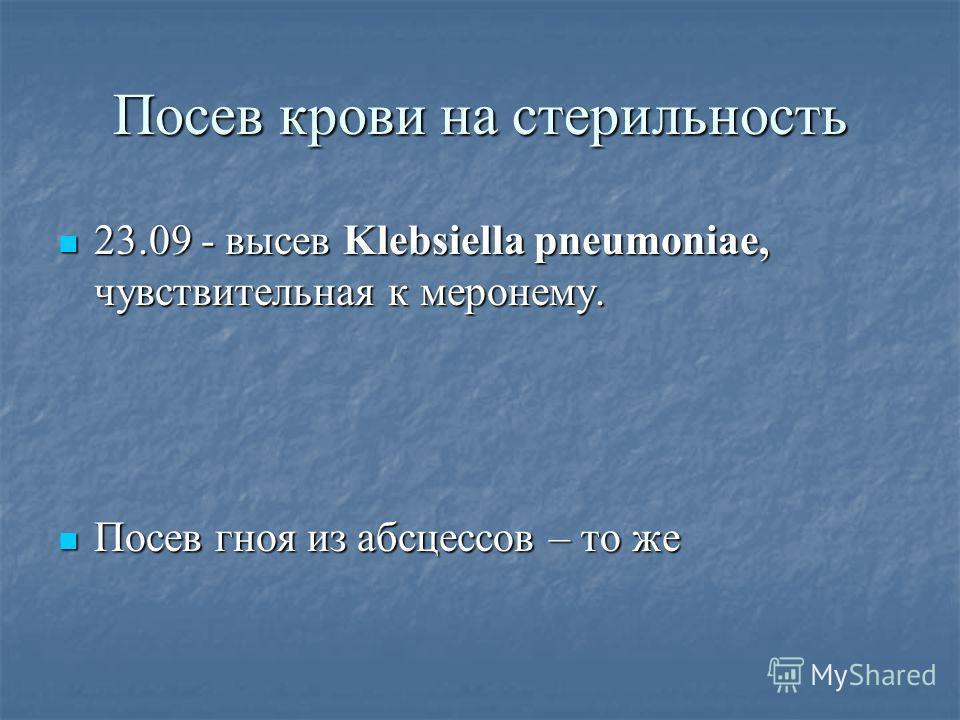 Посев крови на стерильность 23.09 - высев Klebsiella pneumoniae, чувствительная к меронему. 23.09 - высев Klebsiella pneumoniae, чувствительная к меронему. Посев гноя из абсцессов – то же Посев гноя из абсцессов – то же