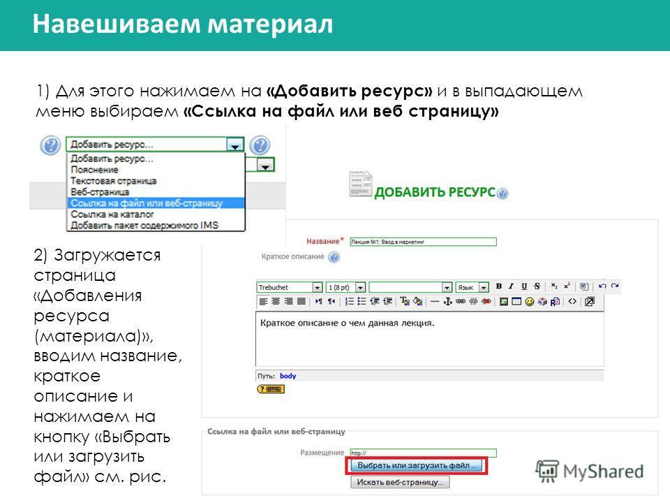 Навешиваем материал 1) Для этого нажимаем на «Добавить ресурс» и в выпадающем меню выбираем «Ссылка на файл или веб страницу» 2) Загружается страница «Добавления ресурса (материала)», вводим название, краткое описание и нажимаем на кнопку «Выбрать ил