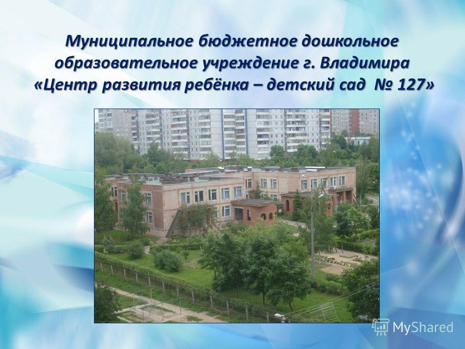 Муниципальное бюджетное дошкольное образовательное учреждение г. Владимира «Центр развития ребёнка – детский сад 127»