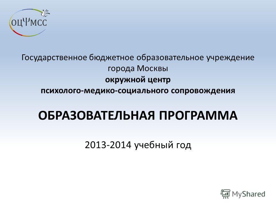Государственное бюджетное образовательное учреждение города Москвы окружной центр психолого-медико-социального сопровождения ОБРАЗОВАТЕЛЬНАЯ ПРОГРАММА 2013-2014 учебный год