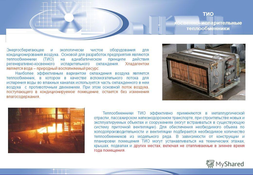 Энергосберегающее и экологически чистое оборудования для кондиционирования воздуха. Основой для разработок предприятия являются теплообменники (ТИО) на адиабатическом принципе действия регенеративно-косвенного испарительного охлаждения. Хладагентом я