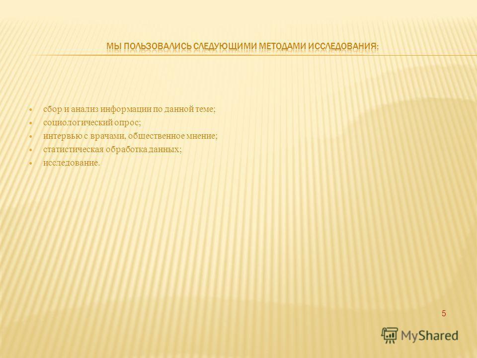 сбор и анализ информации по данной теме; социологический опрос; интервью с врачами, общественное мнение; статистическая обработка данных; исследование. 5