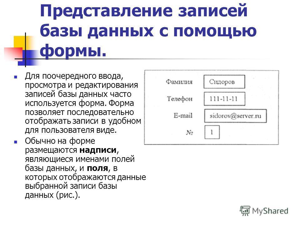 Представление записей базы данных с помощью формы. Для поочередного ввода, просмотра и редактирования записей базы данных часто используется форма. Форма позволяет последовательно отображать записи в удобном для пользователя виде. Обычно на форме раз