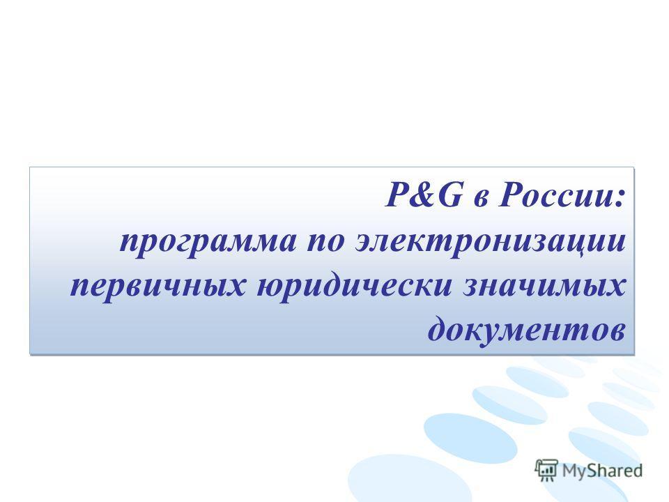 P&G в России: программа по электронизации первичных юридически значимых документов P&G в России: программа по электронизации первичных юридически значимых документов
