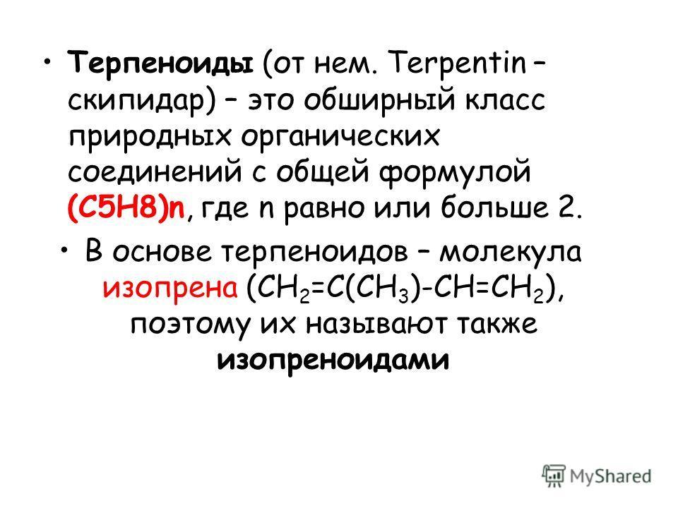 Терпеноиды (от нем. Terpentin – скипидар) – это обширный класс природных органических соединений с общей формулой (С5Н8)n, где n равно или больше 2. В основе терпеноидов – молекула изопрена (СН 2 =С(СН 3 )-СН=СН 2 ), поэтому их называют также изопрен