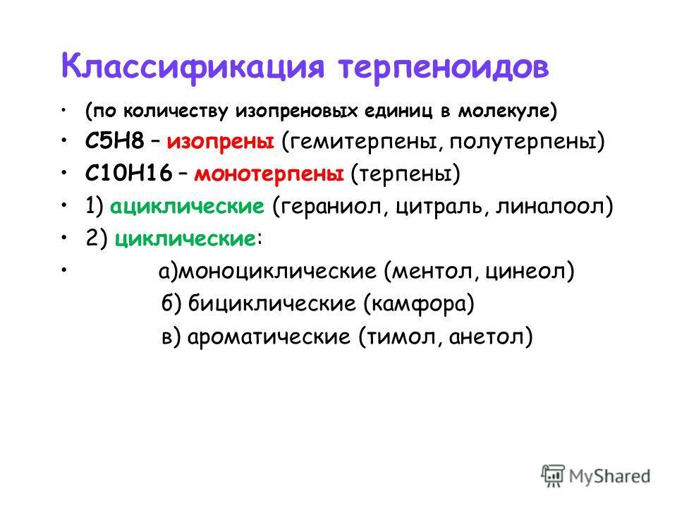 Классификация терпеноидов (по количеству изопреновых единиц в молекуле) С5Н8 – изопрены (гемитерпены, полутерпены) С10Н16 – монотерпены (терпены) 1) ациклические (гераниол, цитраль, линалоол) 2) циклические: а)моноциклические (ментол, цинеол) б) бици