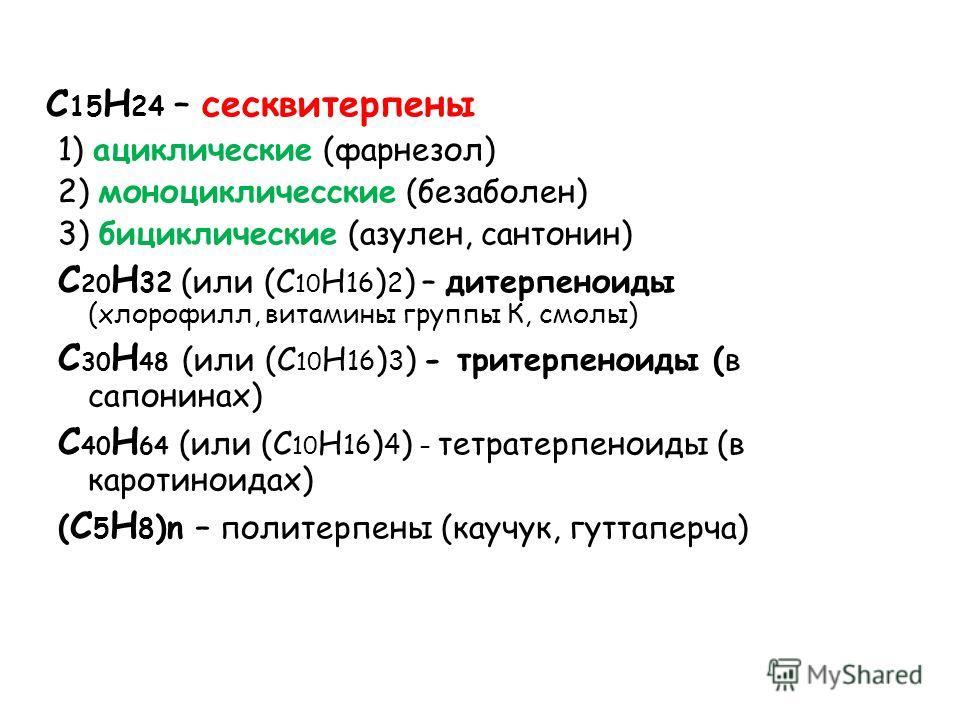 С 15 Н 24 – сесквитерпены 1) ациклические (фарнезол) 2) моноцикличесские (безаболен) 3) бициклические (азулен, сантонин) С 20 Н 32 (или (С 10 Н 16 ) 2 ) – дитерпеноиды (хлорофилл, витамины группы К, смолы) С 30 Н 48 (или (С 10 Н 16 ) 3 ) - тритерпено