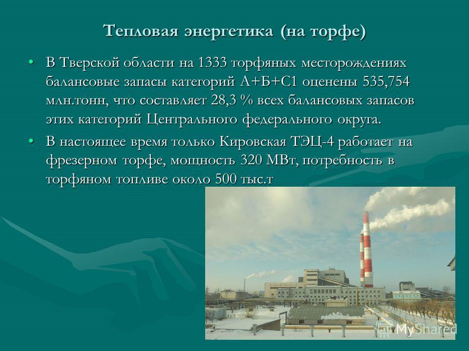 Тепловая энергетика (на торфе) В Тверской области на 1333 торфяных месторождениях балансовые запасы категорий А+Б+С1 оценены 535,754 млн.тонн, что составляет 28,3 % всех балансовых запасов этих категорий Центрального федерального округа.В Тверской об