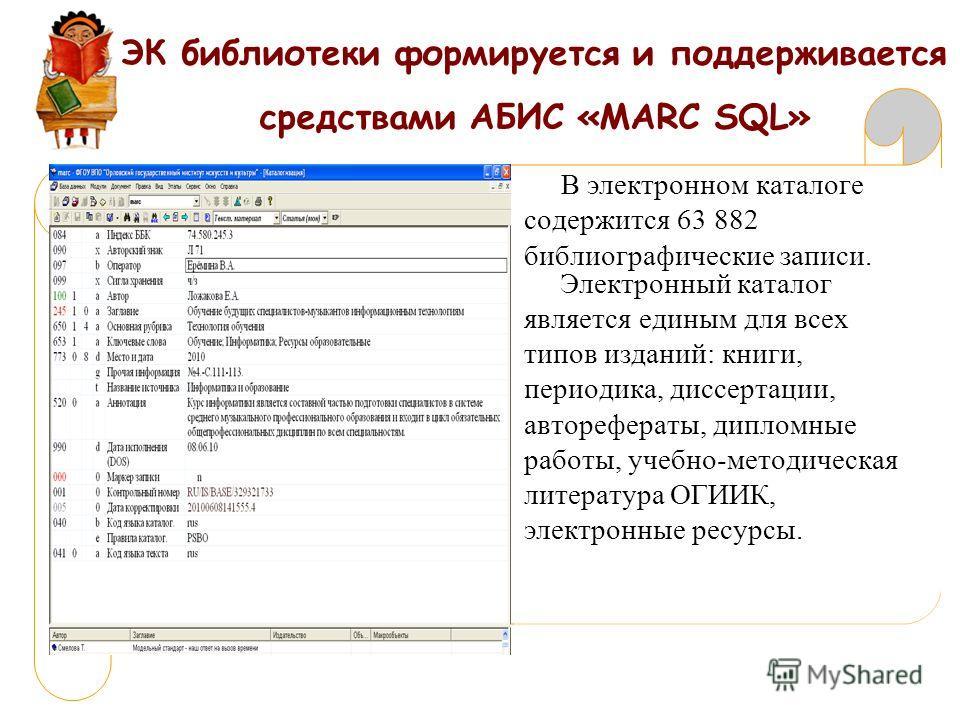 ЭК библиотеки формируется и поддерживается средствами АБИС «МАRC SQL» В электронном каталоге содержится 63 882 библиографические записи. Электронный каталог является единым для всех типов изданий: книги, периодика, диссертации, авторефераты, дипломны