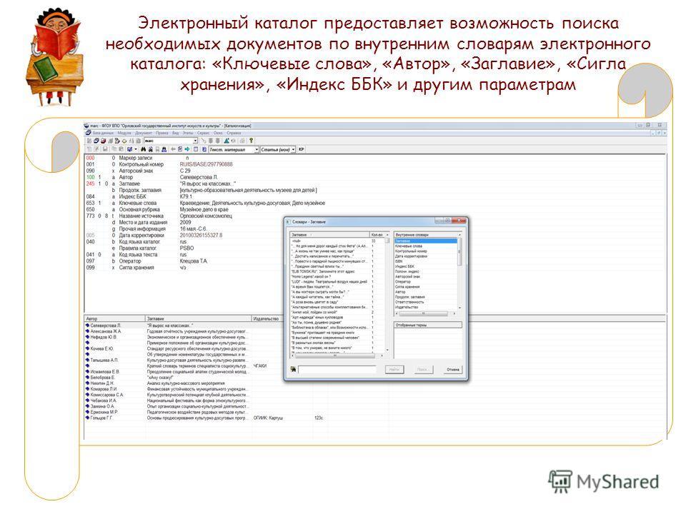 Электронный каталог предоставляет возможность поиска необходимых документов по внутренним словарям электронного каталога: «Ключевые слова», «Автор», «Заглавие», «Сигла хранения», «Индекс ББК» и другим параметрам