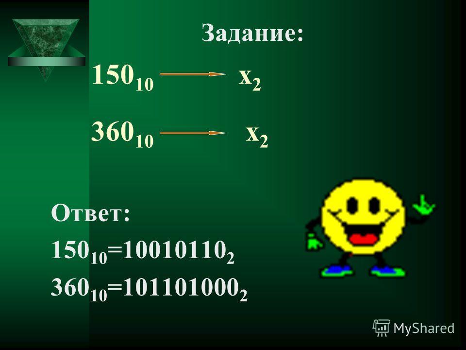 150 10 х 2 360 10 х 2 Ответ: 150 10 =10010110 2 360 10 =101101000 2 Задание: