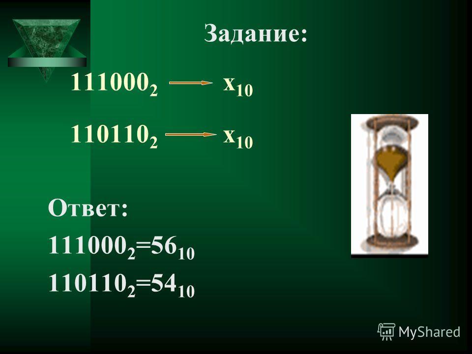 111000 2 х 10 110110 2 х 10 Ответ: 111000 2 =56 10 110110 2 =54 10 Задание: