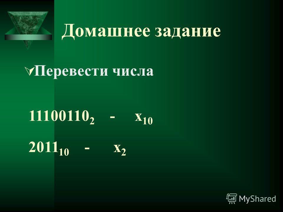Домашнее задание Перевести числа 11100110 2 - х 10 2011 10 - х 2