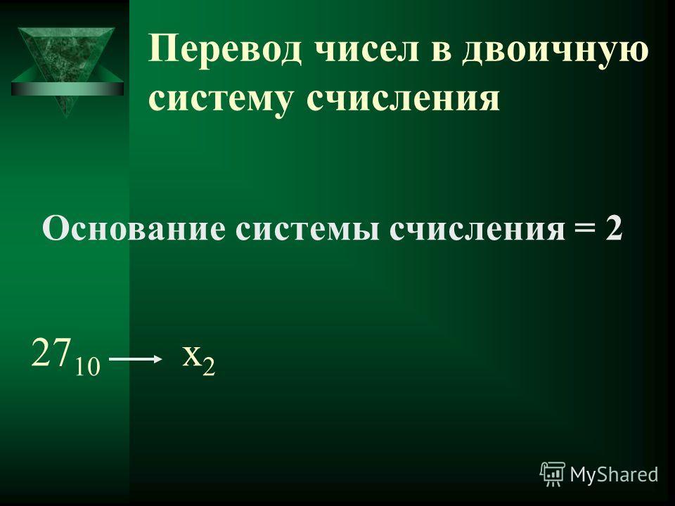 Перевод чисел в двоичную систему счисления Основание системы счисления = 2 27 10 х 2