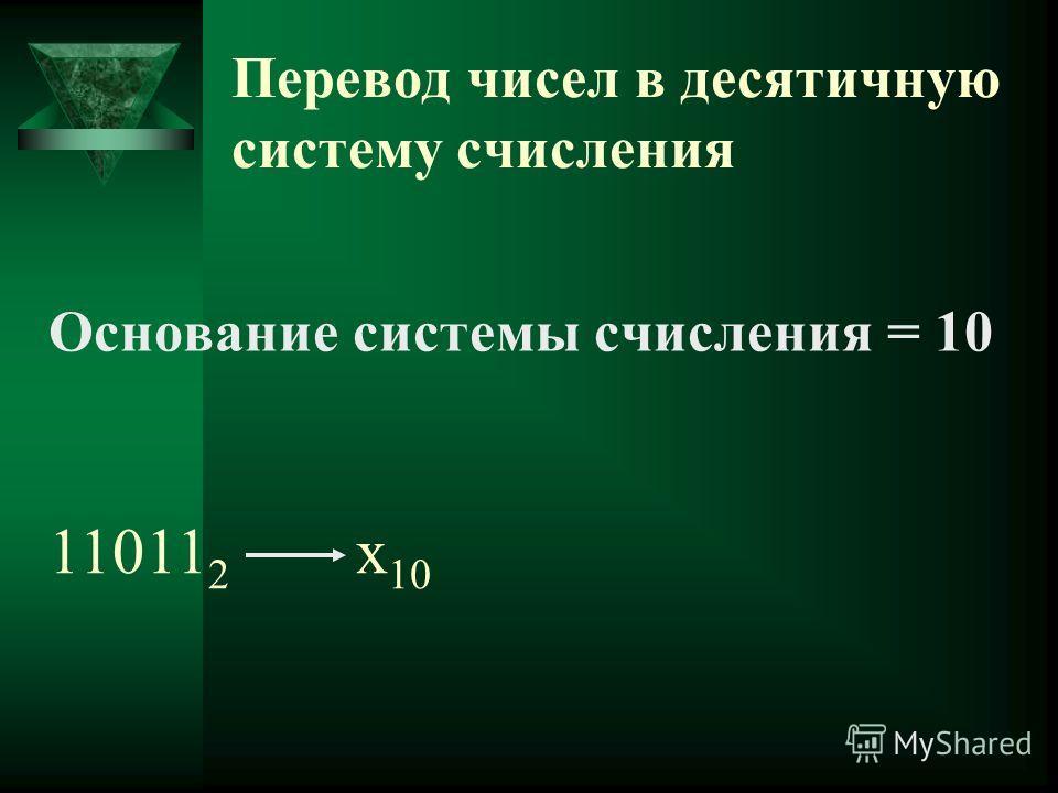 Перевод чисел в десятичную систему счисления Основание системы счисления = 10 11011 2 х 10