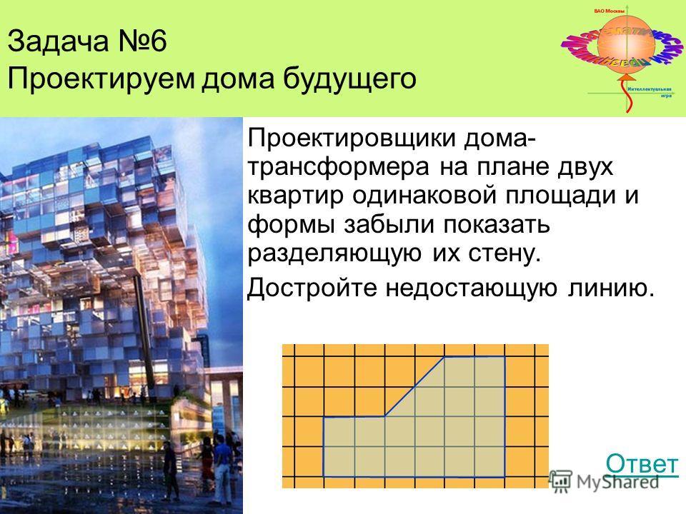 Задача 4 Проектировщики дома- трансформера на плане двух квартир одинаковой площади и формы забыли показать разделяющую их стену. Достройте недостающую линию. Ответ Задача 6 Проектируем дома будущего