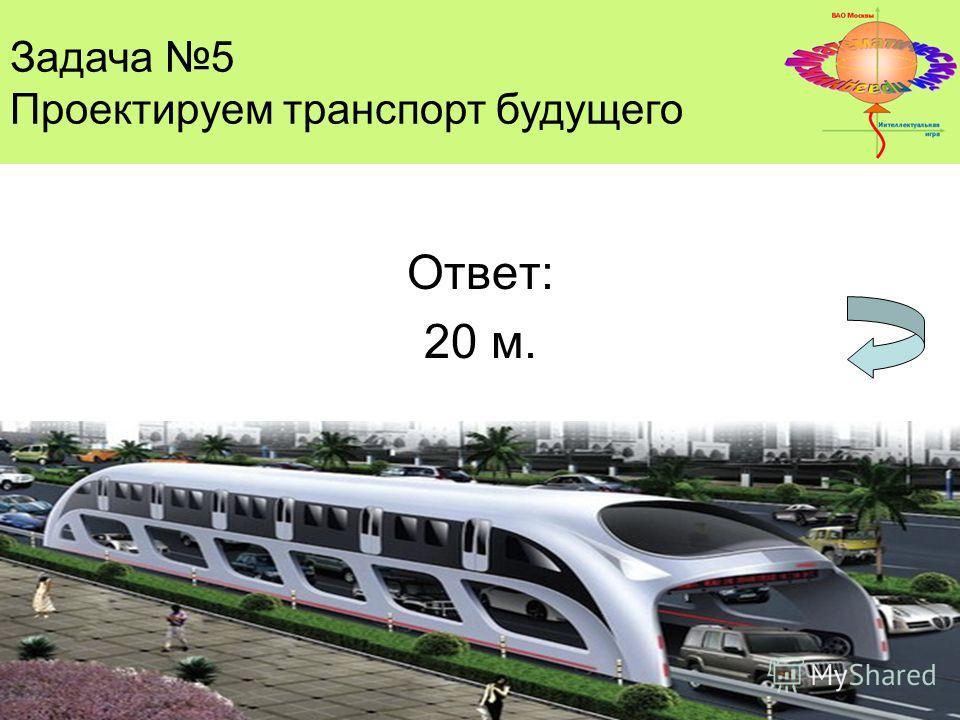 Ответ: 20 м. Задача 5 Проектируем транспорт будущего