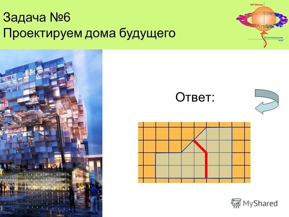 Задача 4 Ответ: Задача 6 Проектируем дома будущего