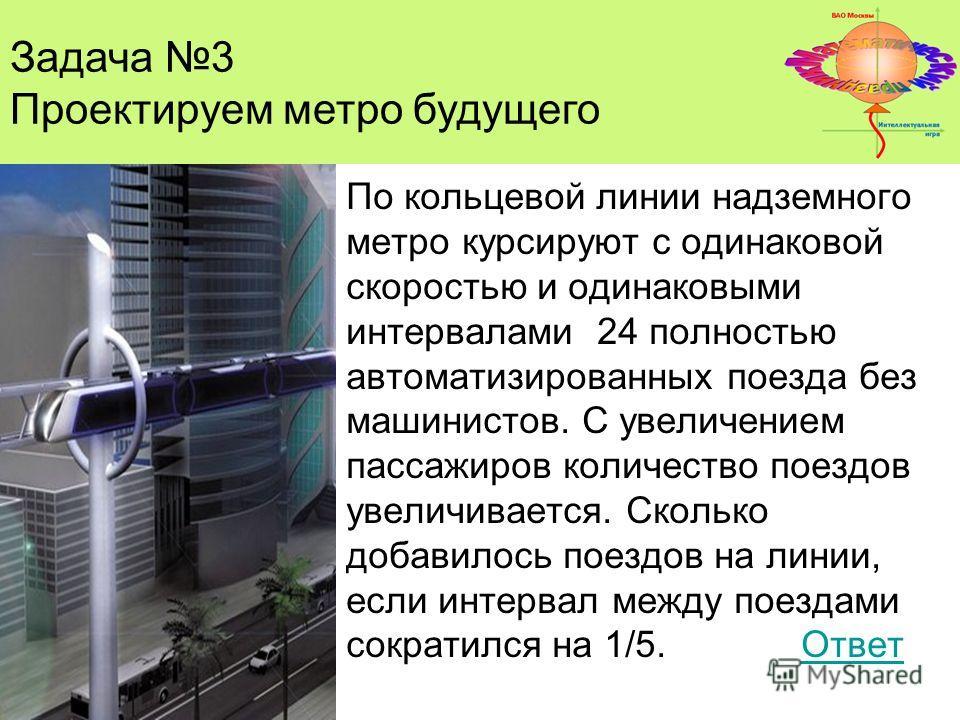 Задача 3 Проектируем метро будущего По кольцевой линии надземного метро курсируют с одинаковой скоростью и одинаковыми интервалами 24 полностью автоматизированных поезда без машинистов. С увеличением пассажиров количество поездов увеличивается. Сколь