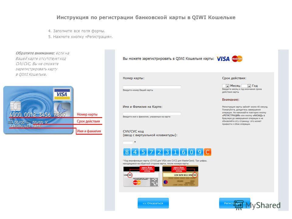 Инструкция по регистрации банковской карты в QIWI Кошельке 4. Заполните все поля формы. 5. Нажмите кнопку «Регистрация». Обратите внимание: если на Вашей карте отсутствует код CVV/CVC, Вы не сможете зарегистрировать карту в QIWI Кошельке.