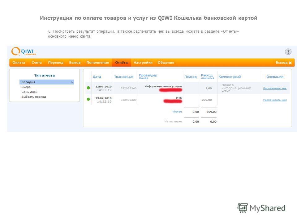 Инструкция по оплате товаров и услуг из QIWI Кошелька банковской картой 6. Посмотреть результат операции, а также распечатать чек вы всегда можете в разделе «Отчеты» основного меню сайта.