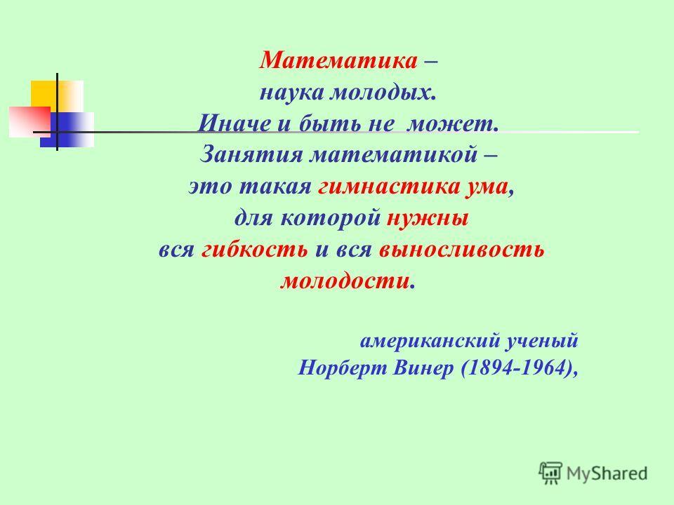 Математика – наука молодых. Иначе и быть не может. Занятия математикой – это такая гимнастика ума, для которой нужны вся гибкость и вся выносливость молодости. американский ученый Норберт Винер (1894-1964),