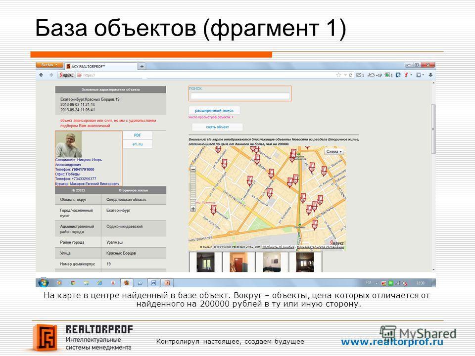 Контролируя настоящее, создаем будущее www.realtorprof.ru База объектов (фрагмент 1) На карте в центре найденный в базе объект. Вокруг – объекты, цена которых отличается от найденного на 200000 рублей в ту или иную сторону.