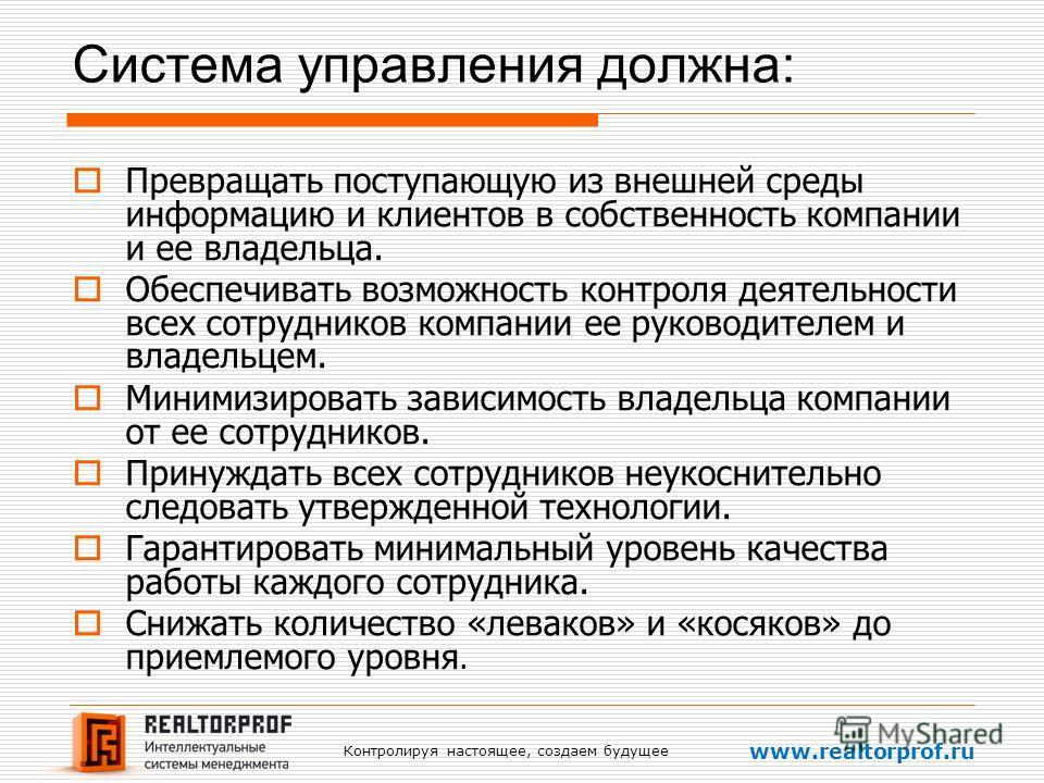 Контролируя настоящее, создаем будущее www.realtorprof.ru Система управления должна: Превращать поступающую из внешней среды информацию и клиентов в собственность компании и ее владельца. Обеспечивать возможность контроля деятельности всех сотруднико