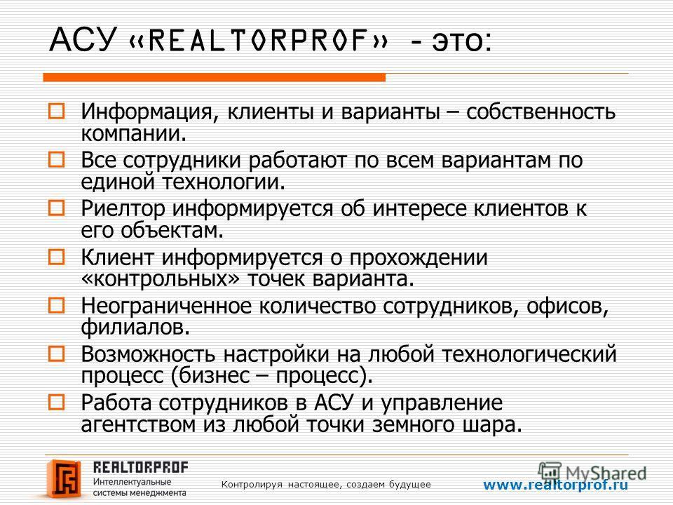 Контролируя настоящее, создаем будущее www.realtorprof.ru АСУ «REALTORPROF» - это: Информация, клиенты и варианты – собственность компании. Все сотрудники работают по всем вариантам по единой технологии. Риелтор информируется об интересе клиентов к е