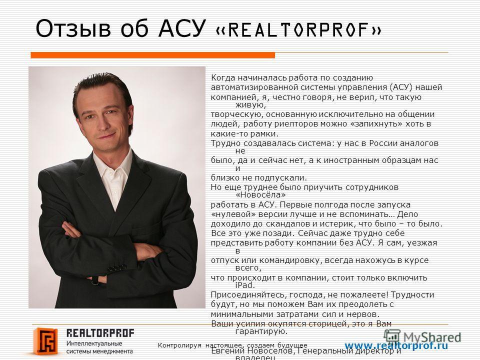 Контролируя настоящее, создаем будущее www.realtorprof.ru Отзыв об АСУ «REALTORPROF» Когда начиналась работа по созданию автоматизированной системы управления (АСУ) нашей компанией, я, честно говоря, не верил, что такую живую, творческую, основанную