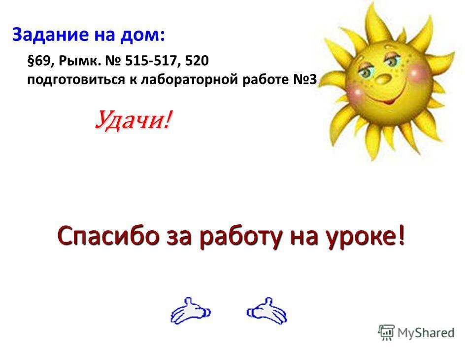 Задание на дом: Удачи! Спасибо за работу на уроке! §69, Рымк. 515-517, 520 подготовиться к лабораторной работе 3