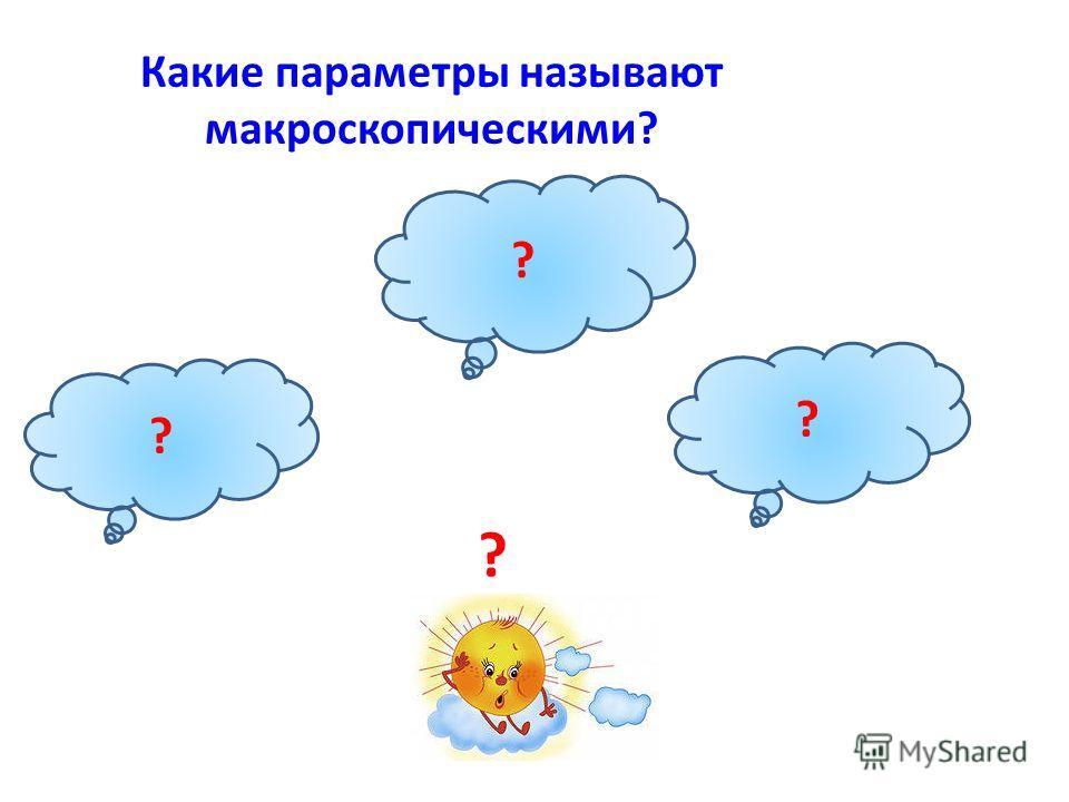 Какие параметры называют макроскопическими? P давление V объем T температура ? ? ? ?