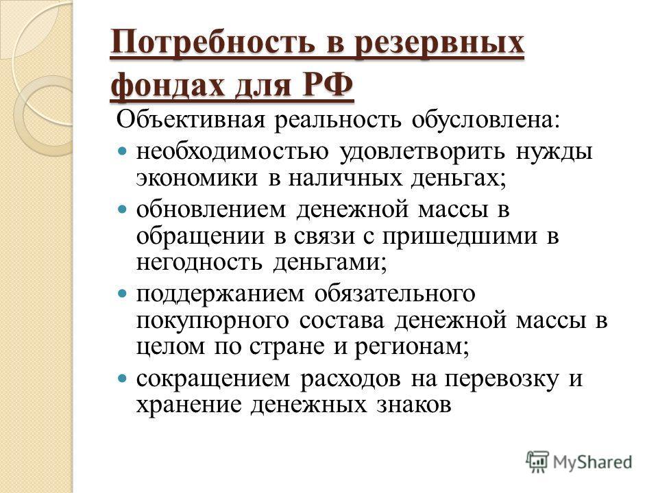 Потребность в резервных фондах для РФ Объективная реальность обусловлена: необходимостью удовлетворить нужды экономики в наличных деньгах; обновлением денежной массы в обращении в связи с пришедшими в негодность деньгами; поддержанием обязательного п