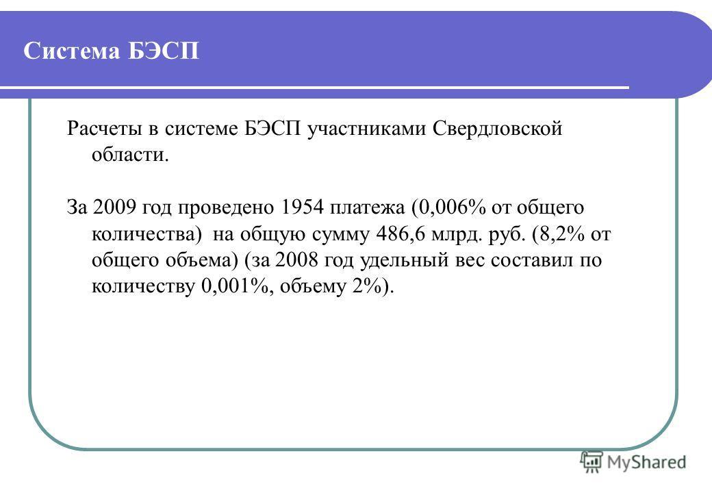 Расчеты в системе БЭСП участниками Свердловской области. За 2009 год проведено 1954 платежа (0,006% от общего количества) на общую сумму 486,6 млрд. руб. (8,2% от общего объема) (за 2008 год удельный вес составил по количеству 0,001%, объему 2%).