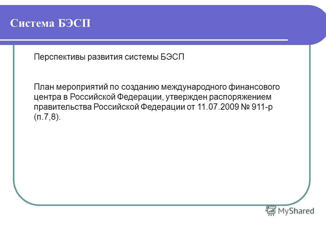 Система БЭСП Перспективы развития системы БЭСП План мероприятий по созданию международного финансового центра в Российской Федерации, утвержден распоряжением правительства Российской Федерации от 11.07.2009 911-р (п.7,8).