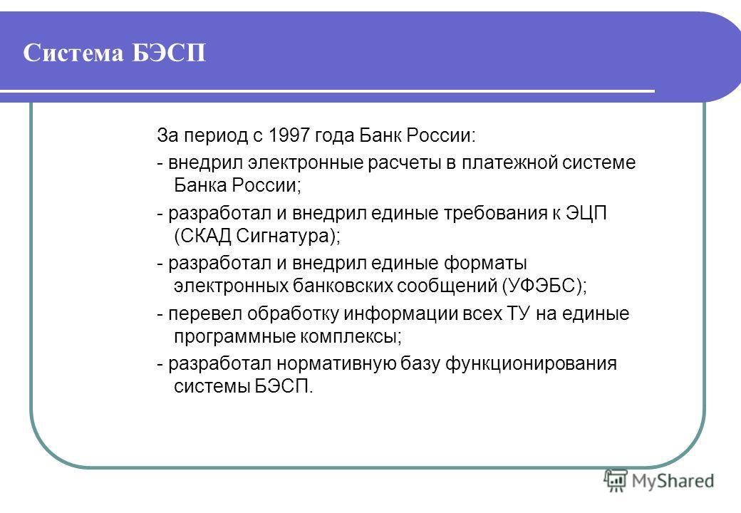 Система БЭСП За период с 1997 года Банк России: - внедрил электронные расчеты в платежной системе Банка России; - разработал и внедрил единые требования к ЭЦП (СКАД Сигнатура); - разработал и внедрил единые форматы электронных банковских сообщений (У